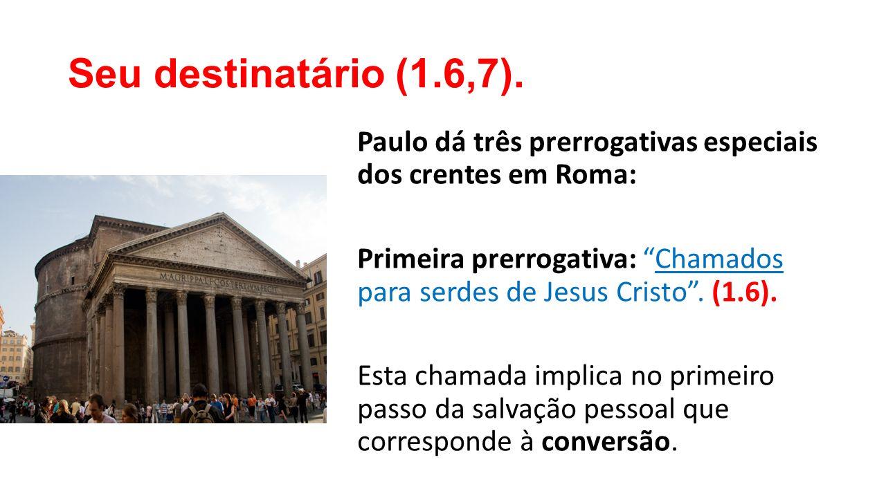 """Seu destinatário (1.6,7). Paulo dá três prerrogativas especiais dos crentes em Roma: Primeira prerrogativa: """"Chamados para serdes de Jesus Cristo"""". (1"""
