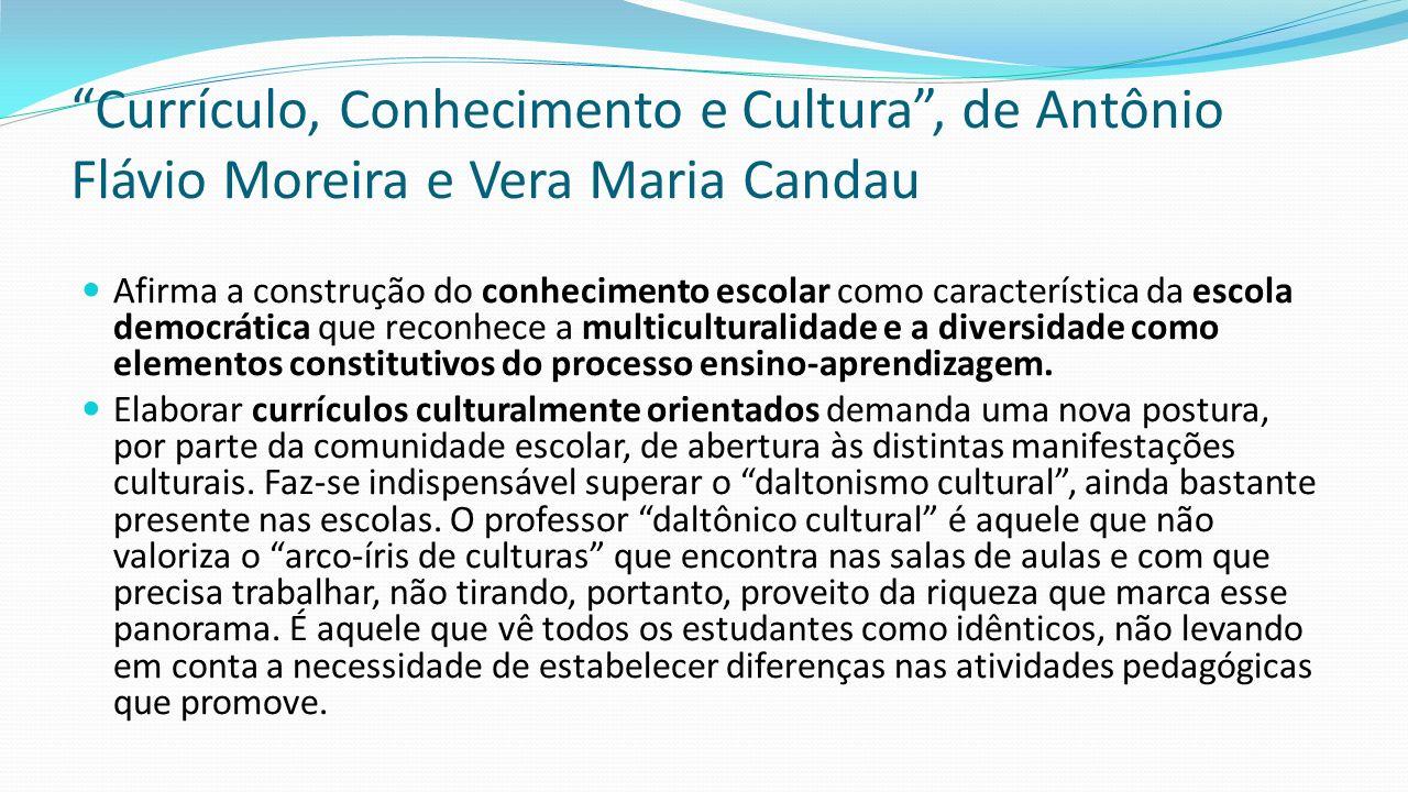 Currículo, Conhecimento e Cultura , de Antônio Flávio Moreira e Vera Maria Candau Afirma a construção do conhecimento escolar como característica da escola democrática que reconhece a multiculturalidade e a diversidade como elementos constitutivos do processo ensino-aprendizagem.