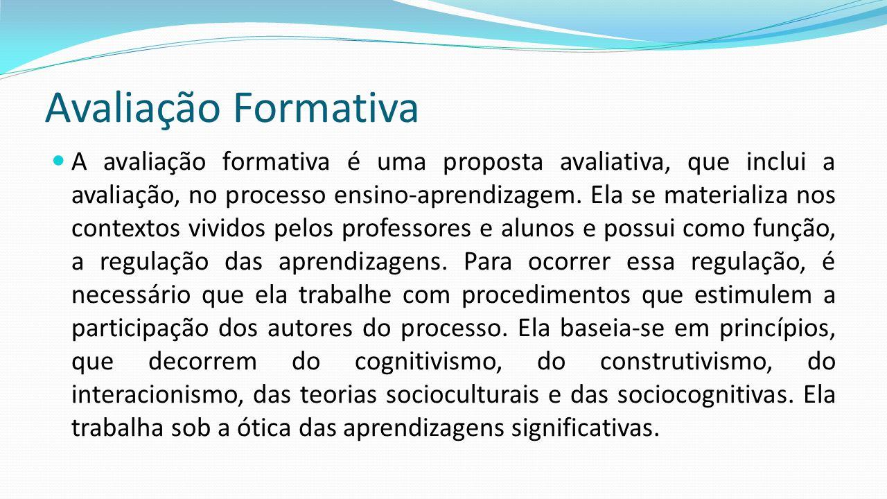 Avaliação Formativa A avaliação formativa é uma proposta avaliativa, que inclui a avaliação, no processo ensino-aprendizagem. Ela se materializa nos c
