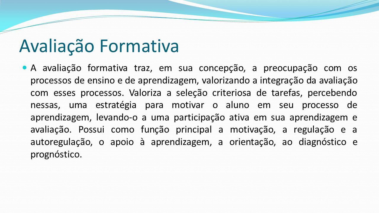 Avaliação Formativa A avaliação formativa traz, em sua concepção, a preocupação com os processos de ensino e de aprendizagem, valorizando a integração da avaliação com esses processos.