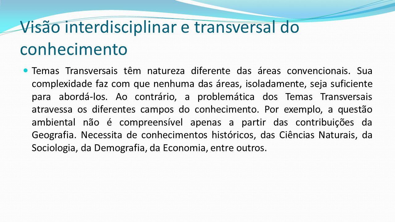 Visão interdisciplinar e transversal do conhecimento Temas Transversais têm natureza diferente das áreas convencionais. Sua complexidade faz com que n