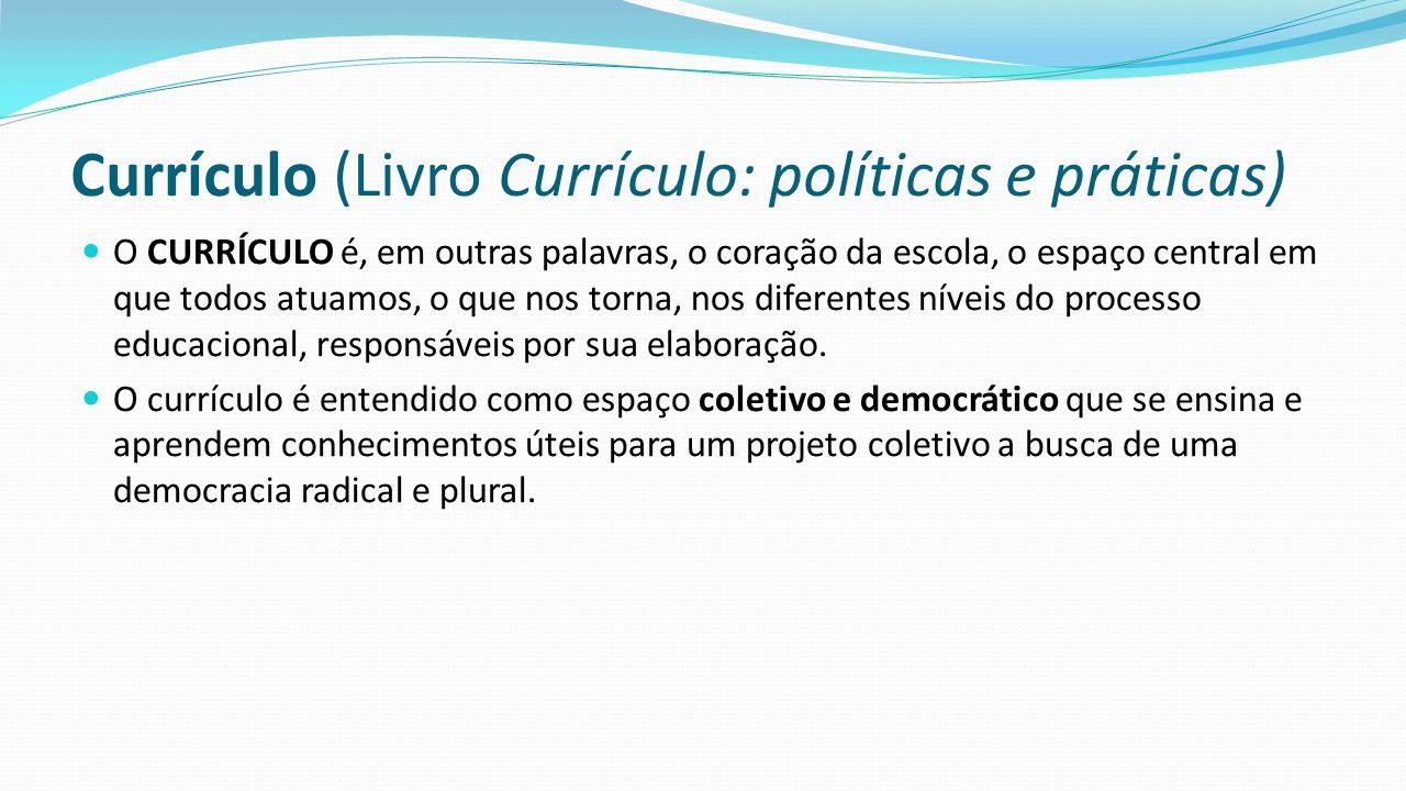 Currículo (Livro Currículo: políticas e práticas) O CURRÍCULO é, em outras palavras, o coração da escola, o espaço central em que todos atuamos, o que nos torna, nos diferentes níveis do processo educacional, responsáveis por sua elaboração.