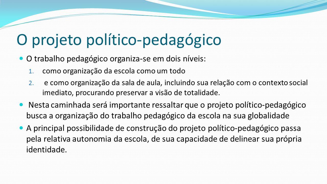 O projeto político-pedagógico O trabalho pedagógico organiza-se em dois níveis: 1. como organização da escola como um todo 2. e como organização da sa