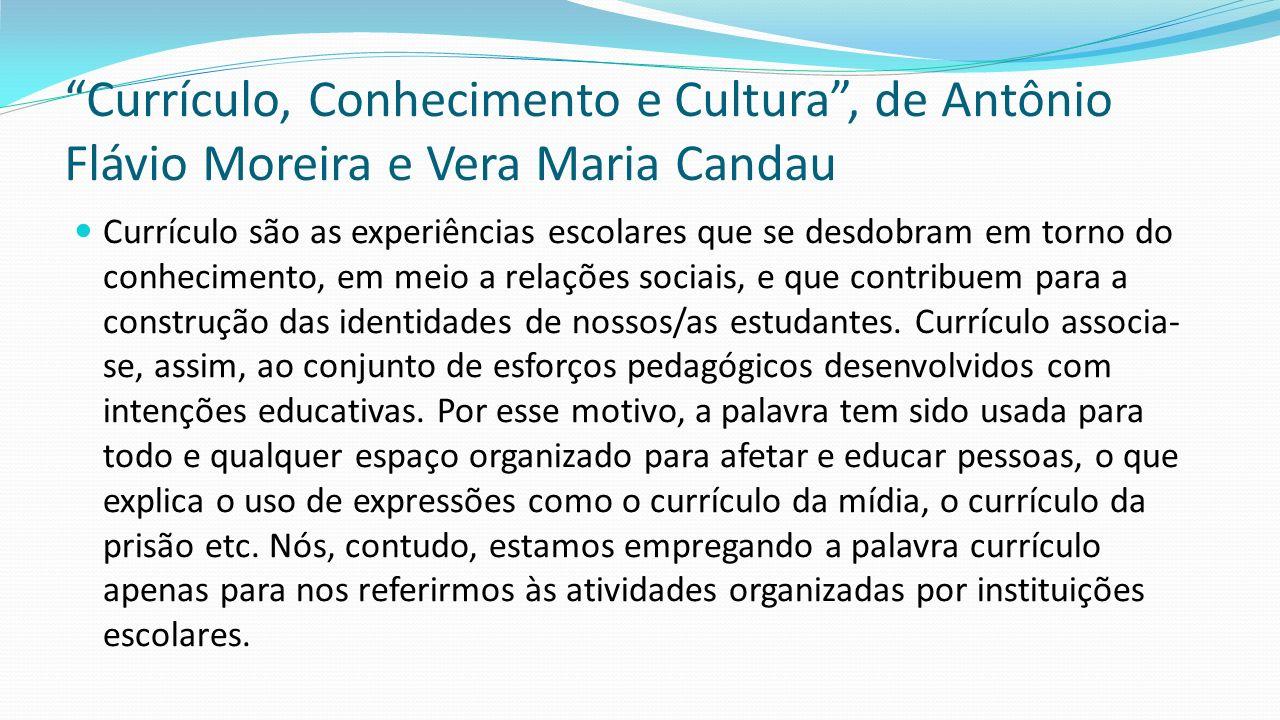 Currículo, Conhecimento e Cultura , de Antônio Flávio Moreira e Vera Maria Candau O currículo é, em outras palavras, o coração da escola, o espaço central em que todos atuamos, o que nos torna, nos diferentes níveis do processo educacional, responsáveis por sua elaboração.