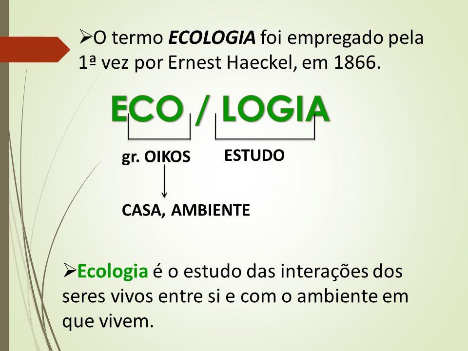  O termo ECOLOGIA foi empregado pela 1ª vez por Ernest Haeckel, em 1866. gr. OIKOS ESTUDO CASA, AMBIENTE  Ecologia é o estudo das interações dos ser