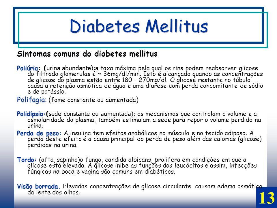 13 Sintomas comuns do diabetes mellitus Poliúria: ( Poliúria: (urina abundante);a taxa máxima pela qual os rins podem reabsorver glicose do filtrado glomerulas é ~ 36mg/dl/min.