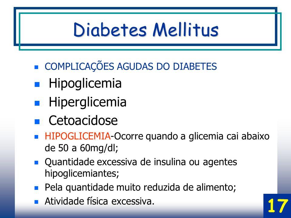 COMPLICAÇÕES AGUDAS DO DIABETES Hipoglicemia Hiperglicemia Cetoacidose HIPOGLICEMIA-Ocorre quando a glicemia cai abaixo de 50 a 60mg/dl; Quantidade excessiva de insulina ou agentes hipoglicemiantes; Pela quantidade muito reduzida de alimento; Atividade física excessiva.