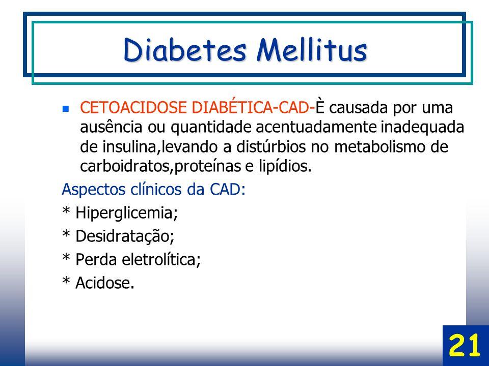 CETOACIDOSE DIABÉTICA-CAD-È causada por uma ausência ou quantidade acentuadamente inadequada de insulina,levando a distúrbios no metabolismo de carboidratos,proteínas e lipídios.