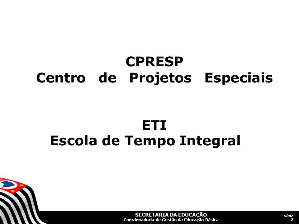 SECRETARIA DA EDUCAÇÃO Coordenadoria de Gestão da Educação Básica Slide 2 CPRESP Centro de Projetos Especiais ETI Escola de Tempo Integral