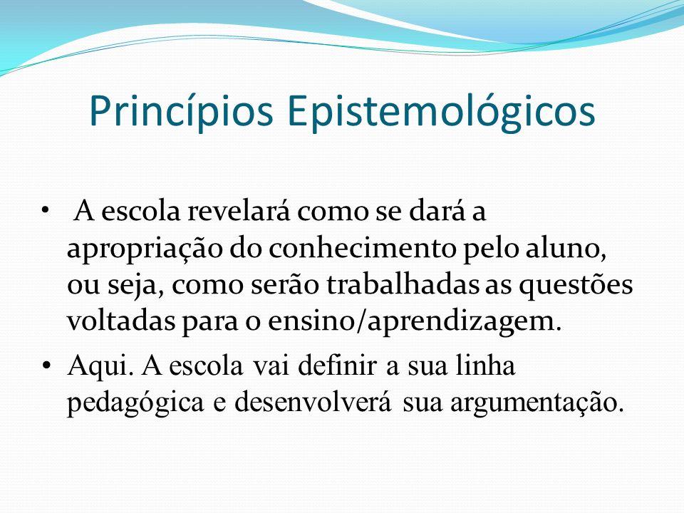 Princípios Epistemológicos A escola revelará como se dará a apropriação do conhecimento pelo aluno, ou seja, como serão trabalhadas as questões voltad