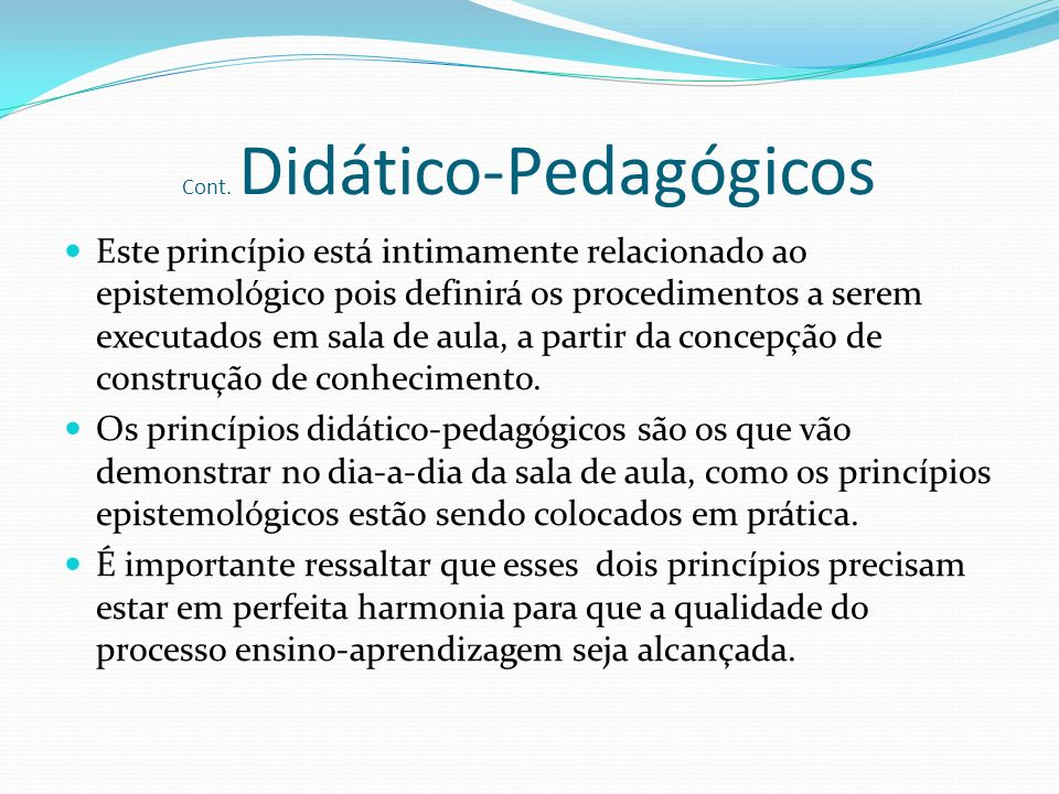 Cont. Didático-Pedagógicos Este princípio está intimamente relacionado ao epistemológico pois definirá os procedimentos a serem executados em sala de