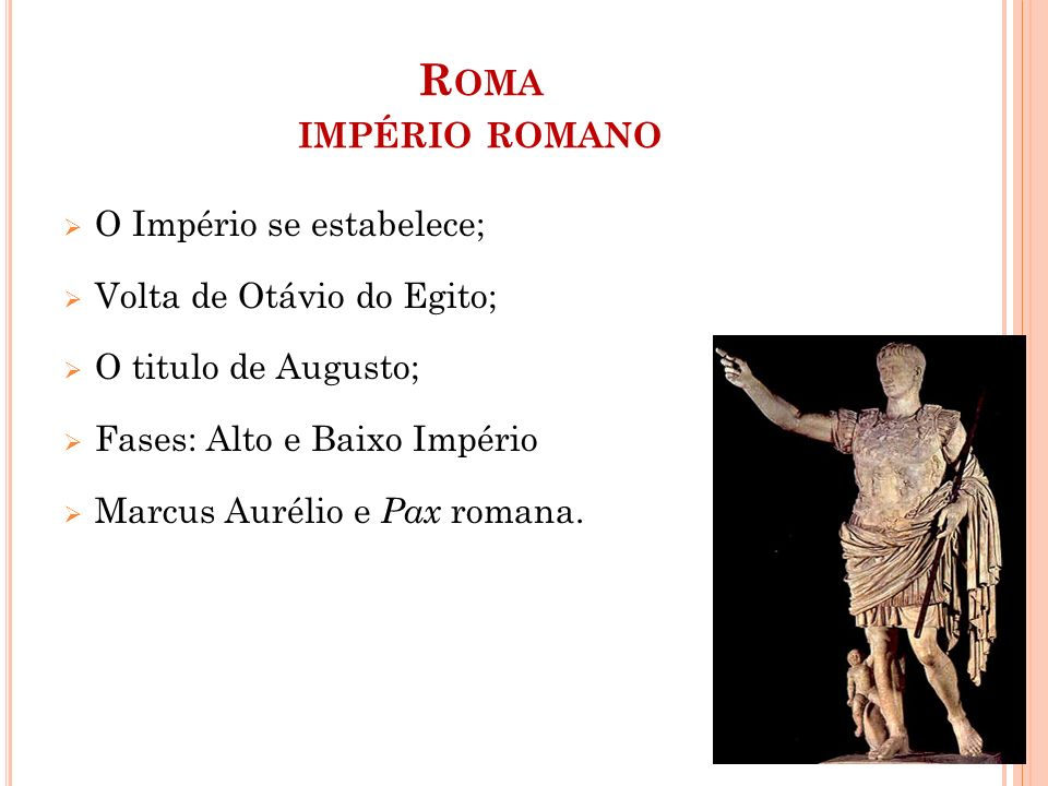 R OMA IMPÉRIO ROMANO  O Império se estabelece;  Volta de Otávio do Egito;  O titulo de Augusto;  Fases: Alto e Baixo Império  Marcus Aurélio e Pax romana.