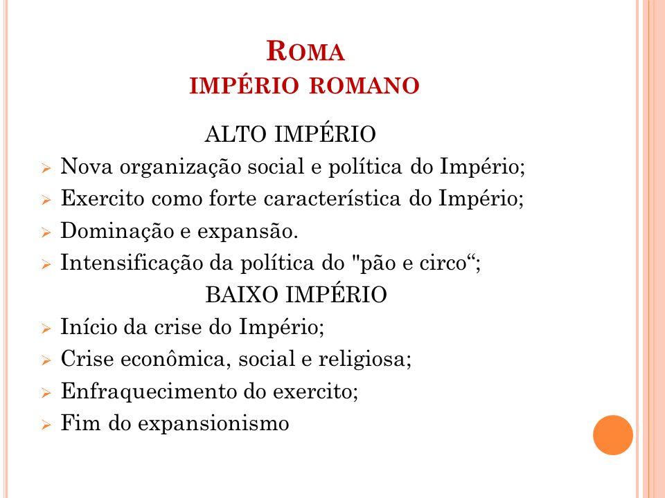 R OMA IMPÉRIO ROMANO ALTO IMPÉRIO  Nova organização social e política do Império;  Exercito como forte característica do Império;  Dominação e expa