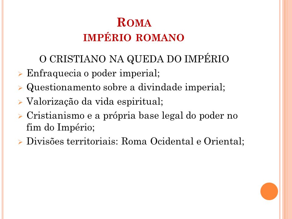 R OMA IMPÉRIO ROMANO O CRISTIANO NA QUEDA DO IMPÉRIO  Enfraquecia o poder imperial;  Questionamento sobre a divindade imperial;  Valorização da vida espiritual;  Cristianismo e a própria base legal do poder no fim do Império;  Divisões territoriais: Roma Ocidental e Oriental;