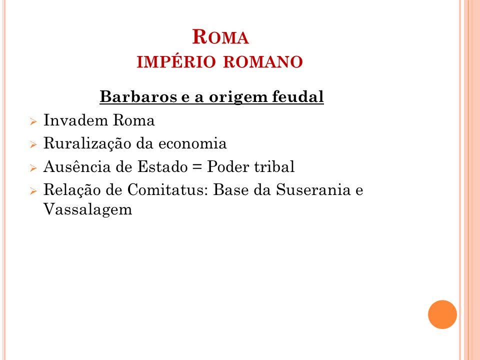 R OMA IMPÉRIO ROMANO Barbaros e a origem feudal  Invadem Roma  Ruralização da economia  Ausência de Estado = Poder tribal  Relação de Comitatus: B
