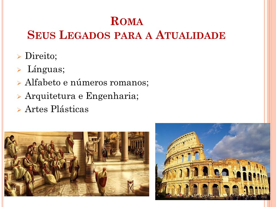 R OMA S EUS L EGADOS PARA A A TUALIDADE  Direito;  Línguas;  Alfabeto e números romanos;  Arquitetura e Engenharia;  Artes Plásticas