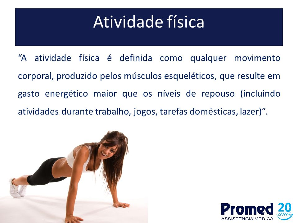 """Atividade física """"A atividade física é definida como qualquer movimento corporal, produzido pelos músculos esqueléticos, que resulte em gasto energéti"""