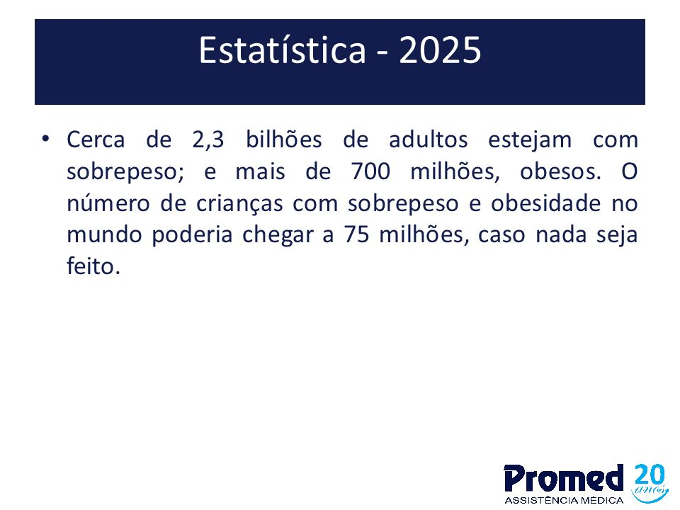 Estatística - 2025 Cerca de 2,3 bilhões de adultos estejam com sobrepeso; e mais de 700 milhões, obesos. O número de crianças com sobrepeso e obesidad