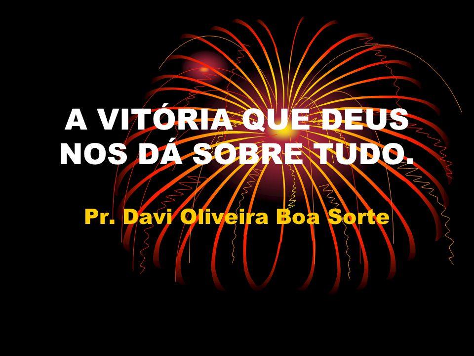 A VITÓRIA QUE DEUS NOS DÁ SOBRE TUDO. Pr. Davi Oliveira Boa Sorte