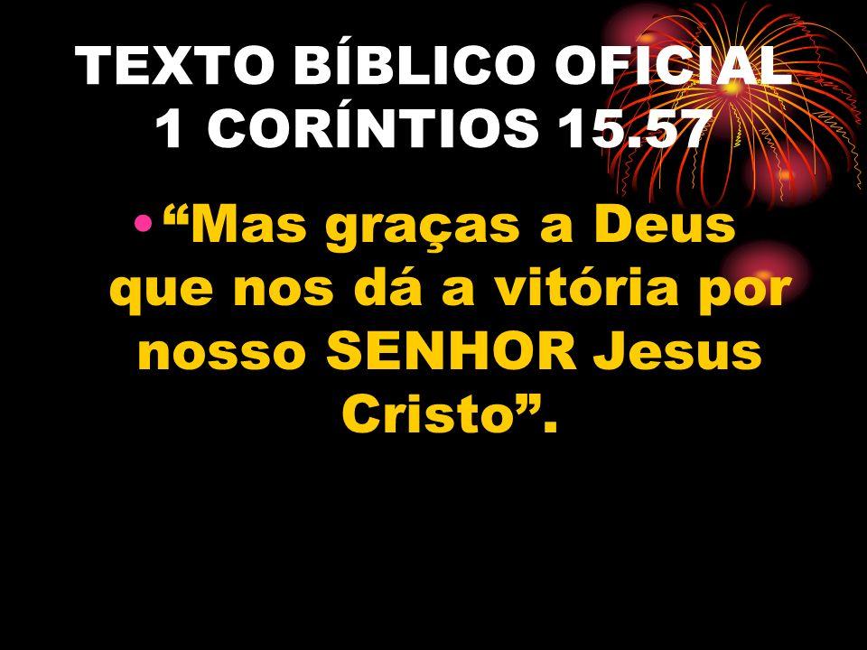 TEXTO BÍBLICO OFICIAL 1 CORÍNTIOS 15.57 Mas graças a Deus que nos dá a vitória por nosso SENHOR Jesus Cristo .