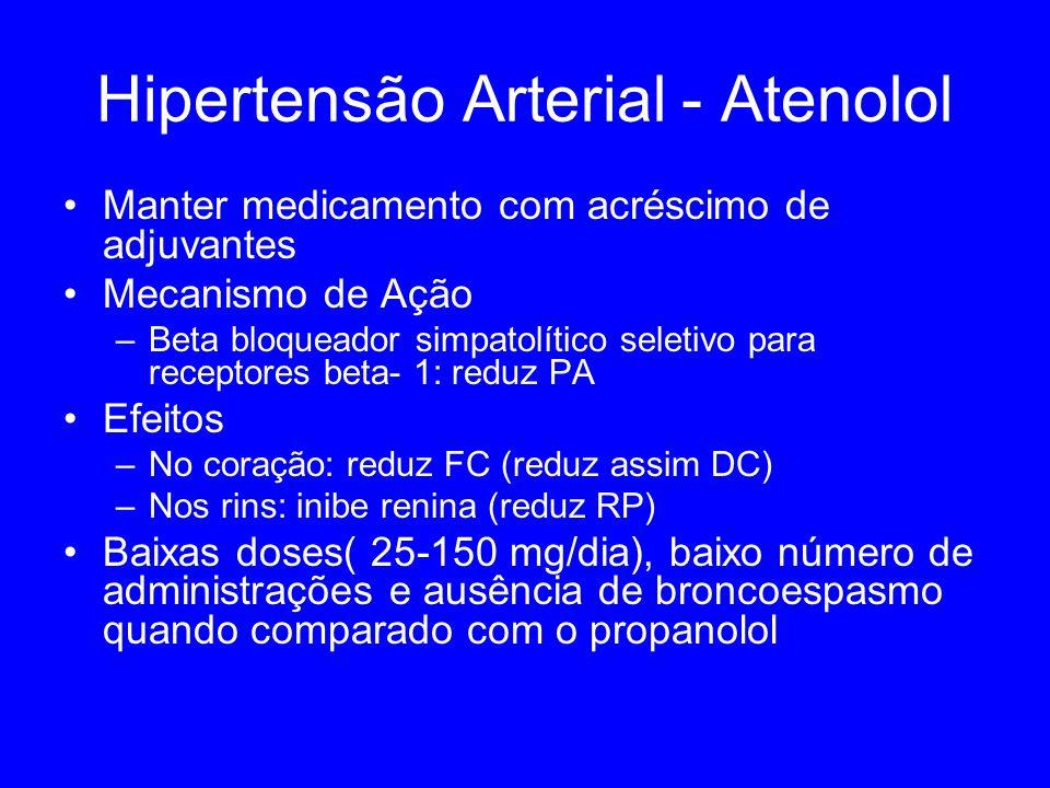 Hipertensão Arterial - Atenolol Manter medicamento com acréscimo de adjuvantes Mecanismo de Ação –Beta bloqueador simpatolítico seletivo para receptores beta- 1: reduz PA Efeitos –No coração: reduz FC (reduz assim DC) –Nos rins: inibe renina (reduz RP) Baixas doses( 25-150 mg/dia), baixo número de administrações e ausência de broncoespasmo quando comparado com o propanolol