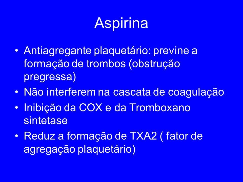 Aspirina Antiagregante plaquetário: previne a formação de trombos (obstrução pregressa) Não interferem na cascata de coagulação Inibição da COX e da Tromboxano sintetase Reduz a formação de TXA2 ( fator de agregação plaquetário)