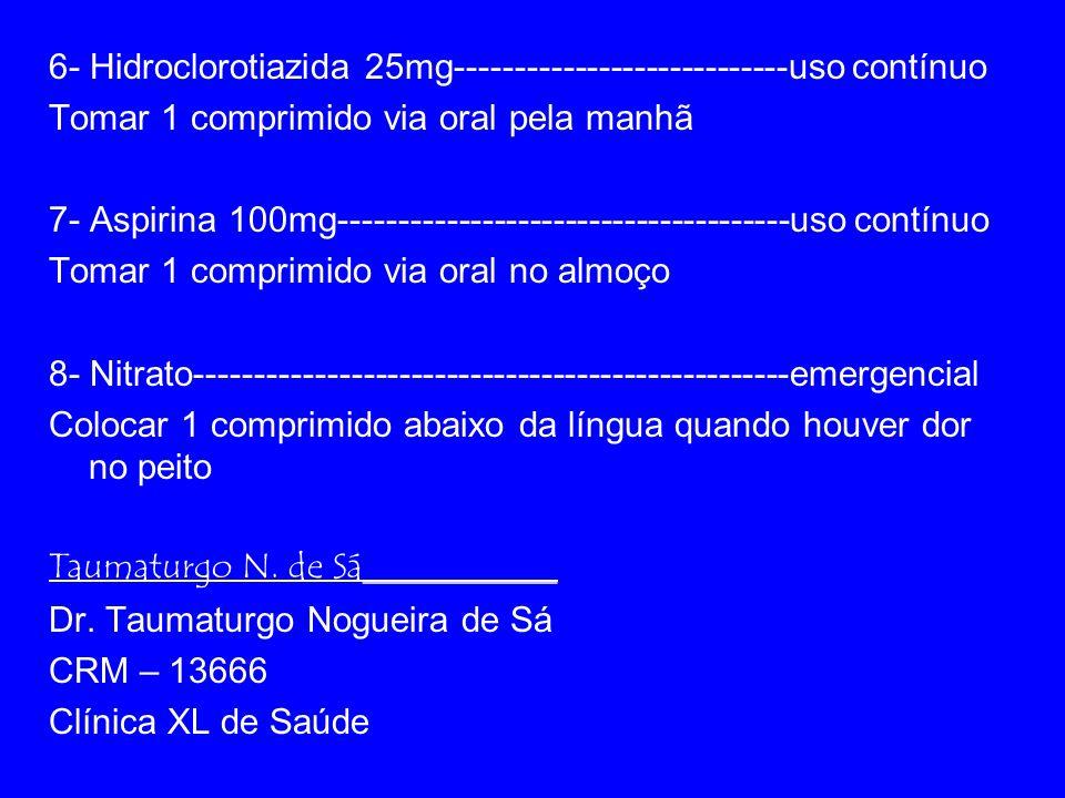 6- Hidroclorotiazida 25mg----------------------------uso contínuo Tomar 1 comprimido via oral pela manhã 7- Aspirina 100mg--------------------------------------uso contínuo Tomar 1 comprimido via oral no almoço 8- Nitrato--------------------------------------------------emergencial Colocar 1 comprimido abaixo da língua quando houver dor no peito Taumaturgo N.