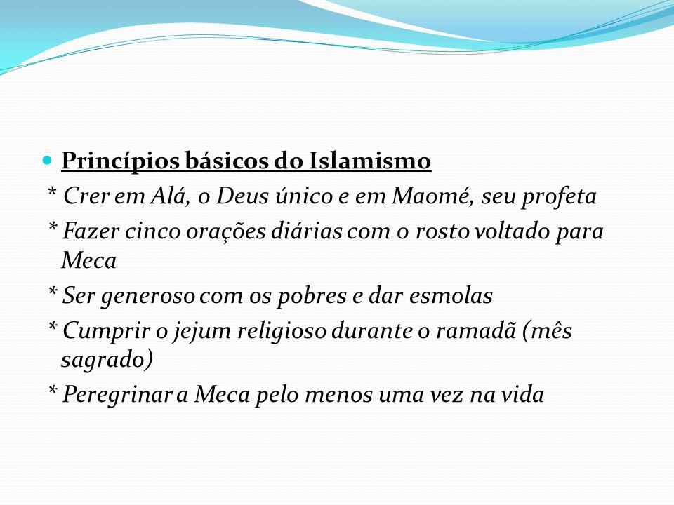 Princípios básicos do Islamismo * Crer em Alá, o Deus único e em Maomé, seu profeta * Fazer cinco orações diárias com o rosto voltado para Meca * Ser generoso com os pobres e dar esmolas * Cumprir o jejum religioso durante o ramadã (mês sagrado) * Peregrinar a Meca pelo menos uma vez na vida