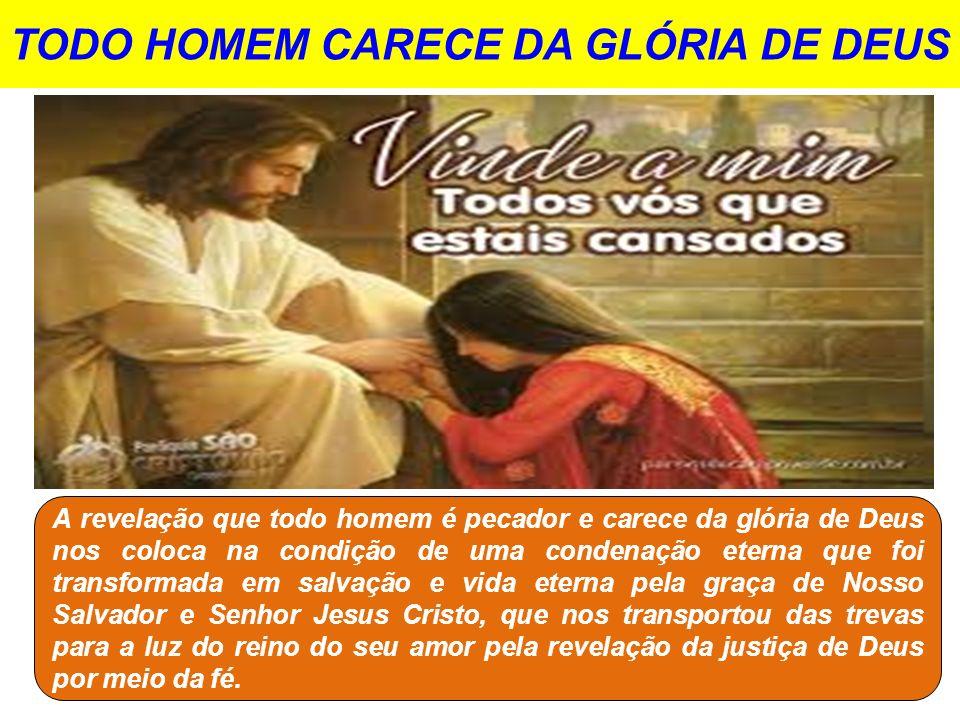 TODO HOMEM CARECE DA GLÓRIA DE DEUS A revelação que todo homem é pecador e carece da glória de Deus nos coloca na condição de uma condenação eterna qu
