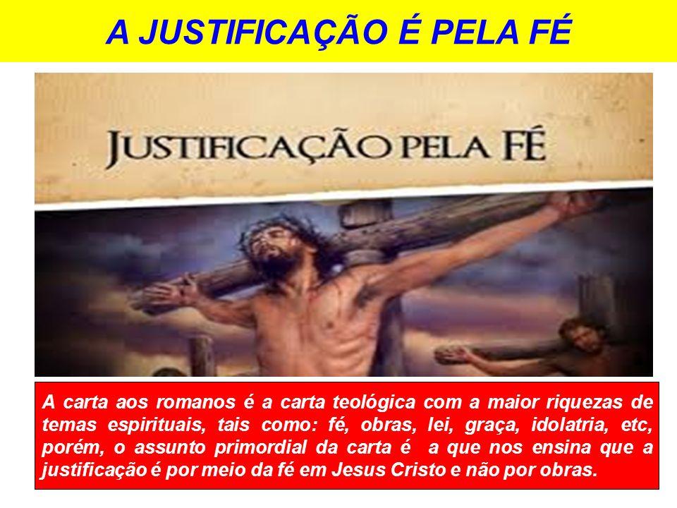 A JUSTIFICAÇÃO É PELA FÉ A carta aos romanos é a carta teológica com a maior riquezas de temas espirituais, tais como: fé, obras, lei, graça, idolatri