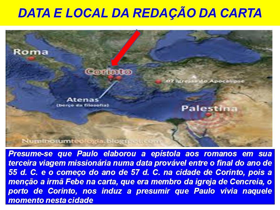 DATA E LOCAL DA REDAÇÃO DA CARTA Presume-se que Paulo elaborou a epístola aos romanos em sua terceira viagem missionária numa data provável entre o fi