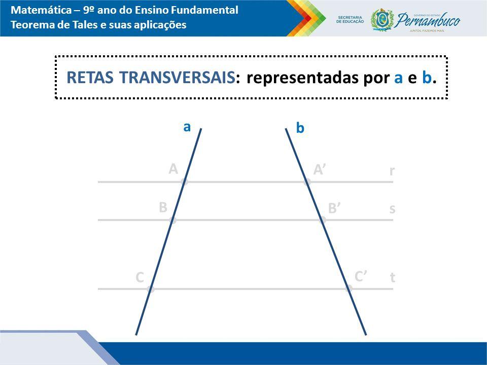 Matemática – 9º ano do Ensino Fundamental Teorema de Tales e suas aplicações a b r s t A B C A' B' C' RETAS TRANSVERSAIS: representadas por a e b.