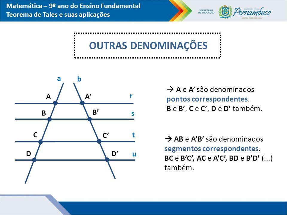 Matemática – 9º ano do Ensino Fundamental Teorema de Tales e suas aplicações OUTRAS DENOMINAÇÕES a b r s t A B C A' B' C' u D D'  A e A' são denomina