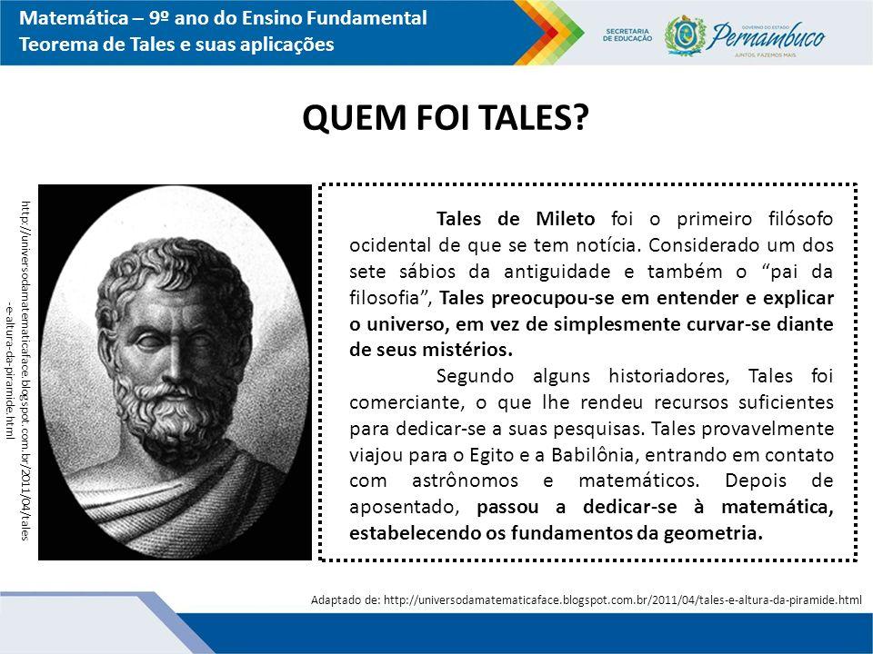 Matemática – 9º ano do Ensino Fundamental Teorema de Tales e suas aplicações QUEM FOI TALES? Tales de Mileto foi o primeiro filósofo ocidental de que