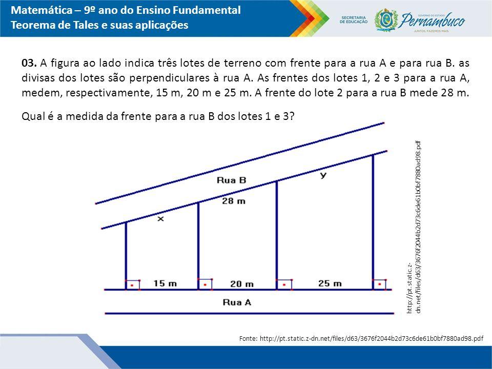 Matemática – 9º ano do Ensino Fundamental Teorema de Tales e suas aplicações 03. A figura ao lado indica três lotes de terreno com frente para a rua A