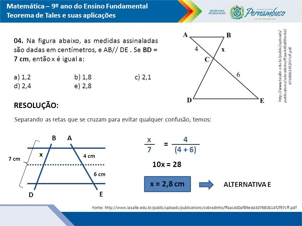 Matemática – 9º ano do Ensino Fundamental Teorema de Tales e suas aplicações 04. Na figura abaixo, as medidas assinaladas são dadas em centímetros, e