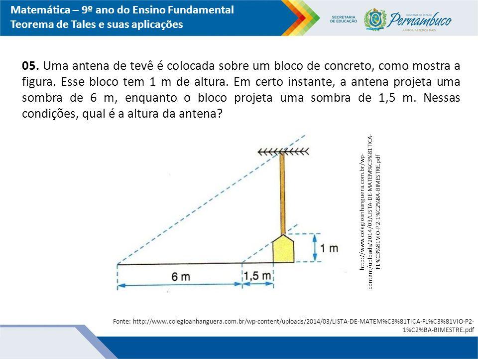 Matemática – 9º ano do Ensino Fundamental Teorema de Tales e suas aplicações 05. Uma antena de tevê é colocada sobre um bloco de concreto, como mostra