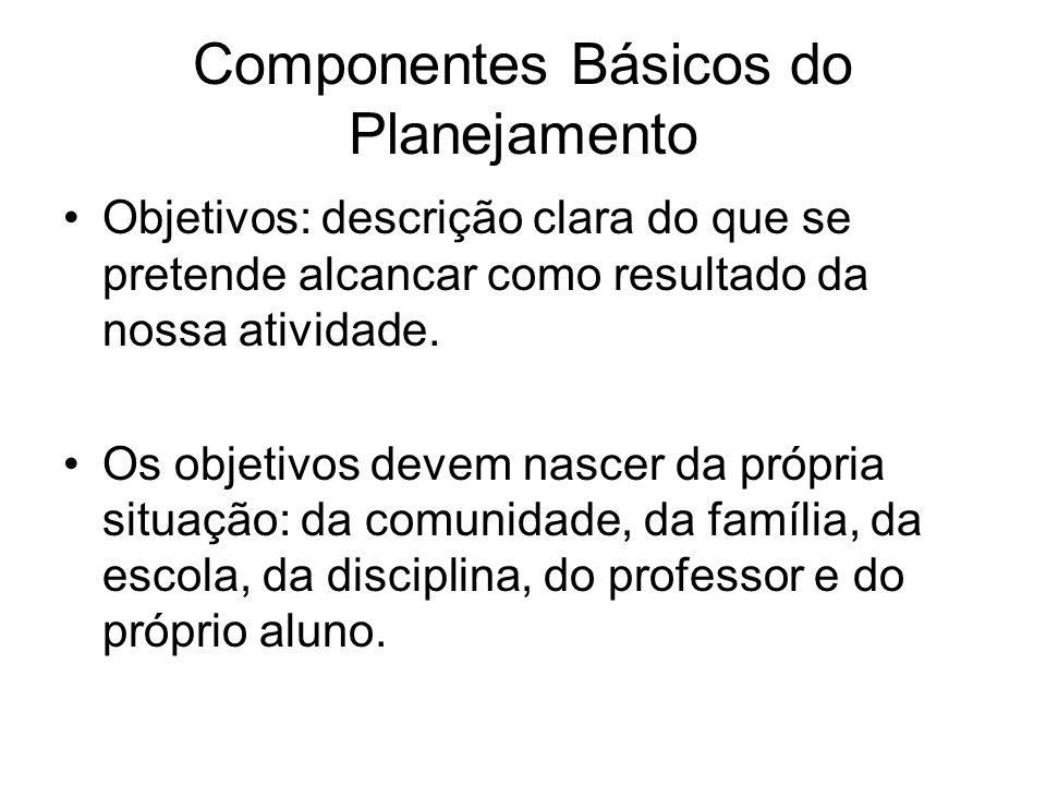 Componentes Básicos do Planejamento Objetivos: descrição clara do que se pretende alcancar como resultado da nossa atividade.