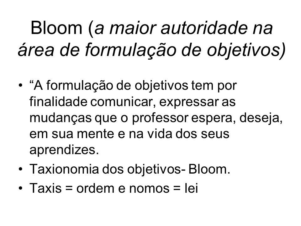 Bloom (a maior autoridade na área de formulação de objetivos) A formulação de objetivos tem por finalidade comunicar, expressar as mudanças que o professor espera, deseja, em sua mente e na vida dos seus aprendizes.