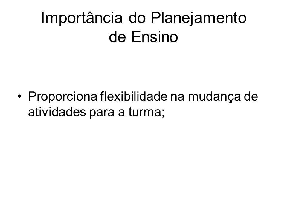 Importância do Planejamento de Ensino Proporciona flexibilidade na mudança de atividades para a turma;