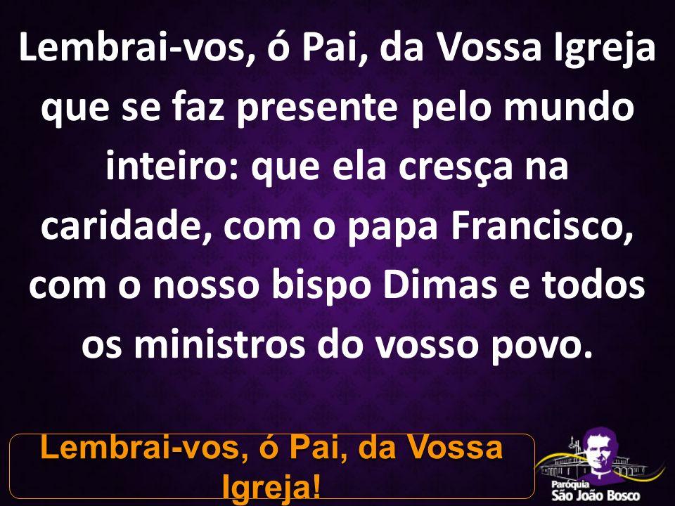 Lembrai-vos, ó Pai, da Vossa Igreja que se faz presente pelo mundo inteiro: que ela cresça na caridade, com o papa Francisco, com o nosso bispo Dimas e todos os ministros do vosso povo.