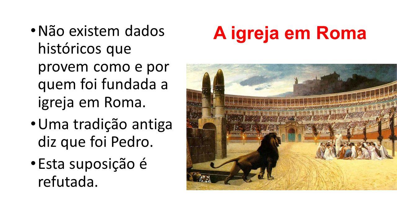 A igreja em Roma Não existem dados históricos que provem como e por quem foi fundada a igreja em Roma. Uma tradição antiga diz que foi Pedro. Esta sup