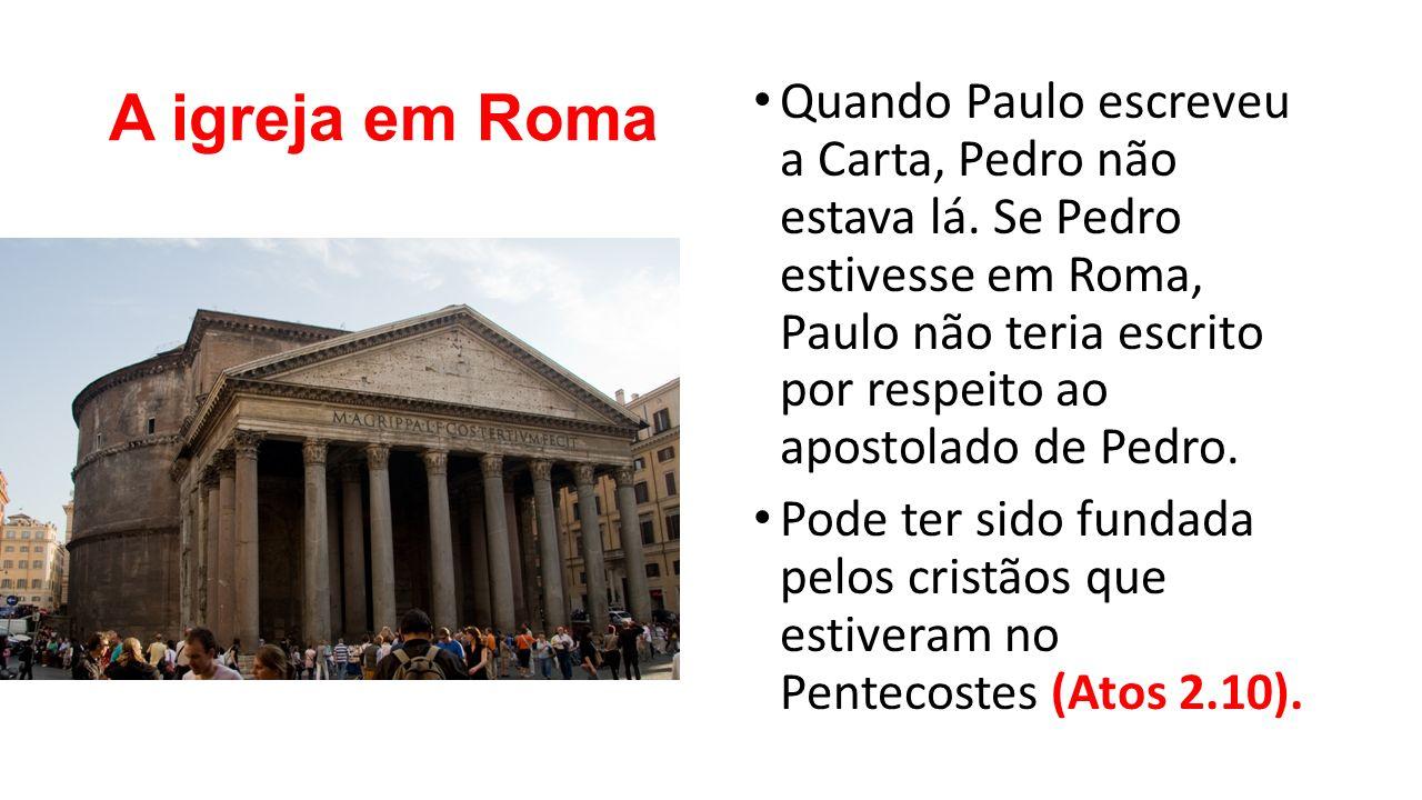 A igreja em Roma Quando Paulo escreveu a Carta, Pedro não estava lá. Se Pedro estivesse em Roma, Paulo não teria escrito por respeito ao apostolado de