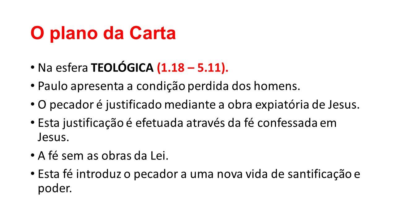 O plano da Carta Na esfera TEOLÓGICA (1.18 – 5.11). Paulo apresenta a condição perdida dos homens. O pecador é justificado mediante a obra expiatória
