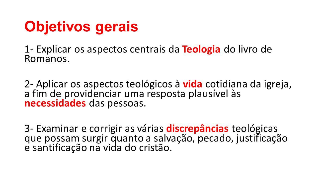 Objetivos gerais 1- Explicar os aspectos centrais da Teologia do livro de Romanos. 2- Aplicar os aspectos teológicos à vida cotidiana da igreja, a fim