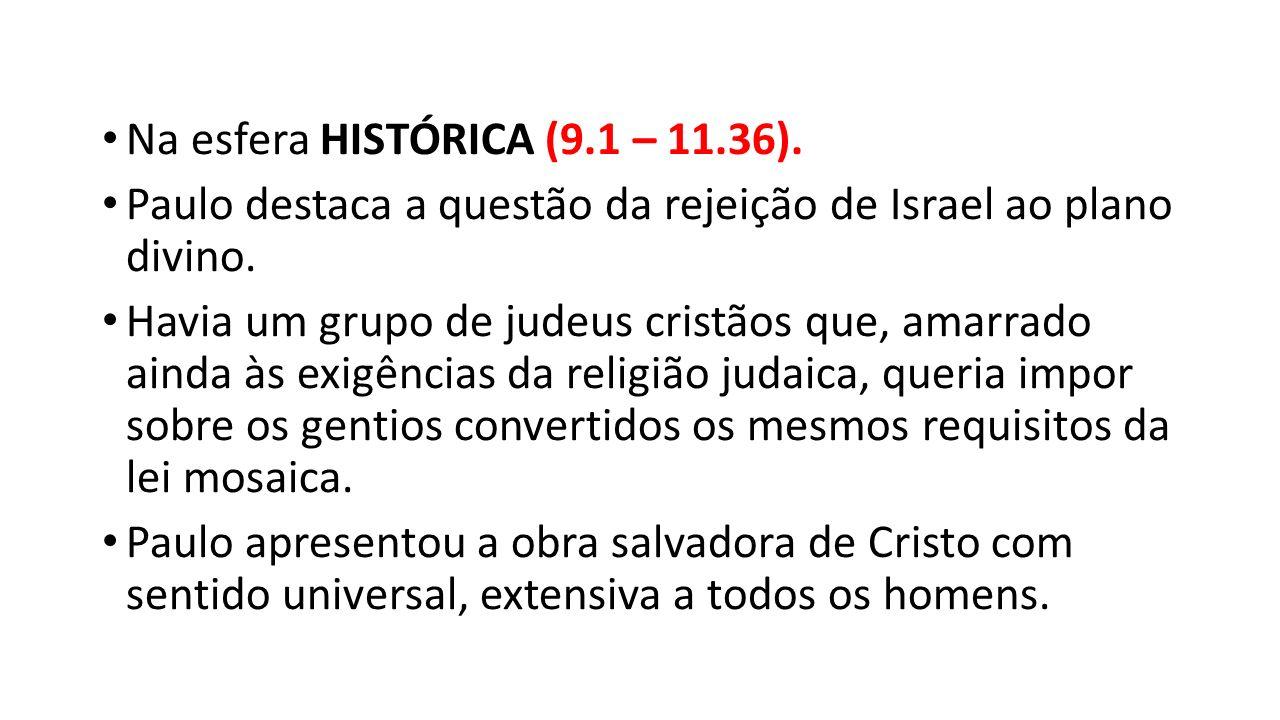 Na esfera HISTÓRICA (9.1 – 11.36). Paulo destaca a questão da rejeição de Israel ao plano divino. Havia um grupo de judeus cristãos que, amarrado aind