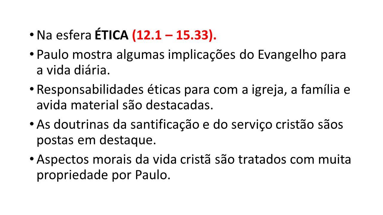 Na esfera ÉTICA (12.1 – 15.33). Paulo mostra algumas implicações do Evangelho para a vida diária. Responsabilidades éticas para com a igreja, a famíli