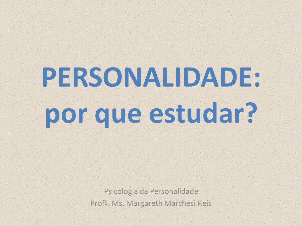 PERSONALIDADE: por que estudar? Psicologia da Personalidade Profª. Ms. Margareth Marchesi Reis