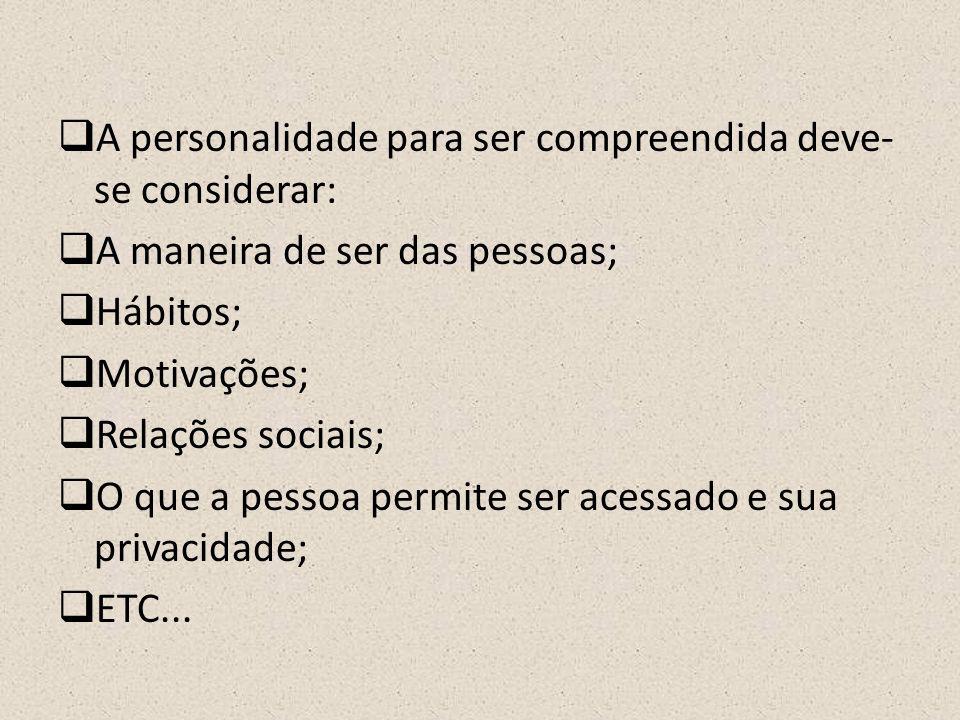  A personalidade para ser compreendida deve- se considerar:  A maneira de ser das pessoas;  Hábitos;  Motivações;  Relações sociais;  O que a pessoa permite ser acessado e sua privacidade;  ETC...