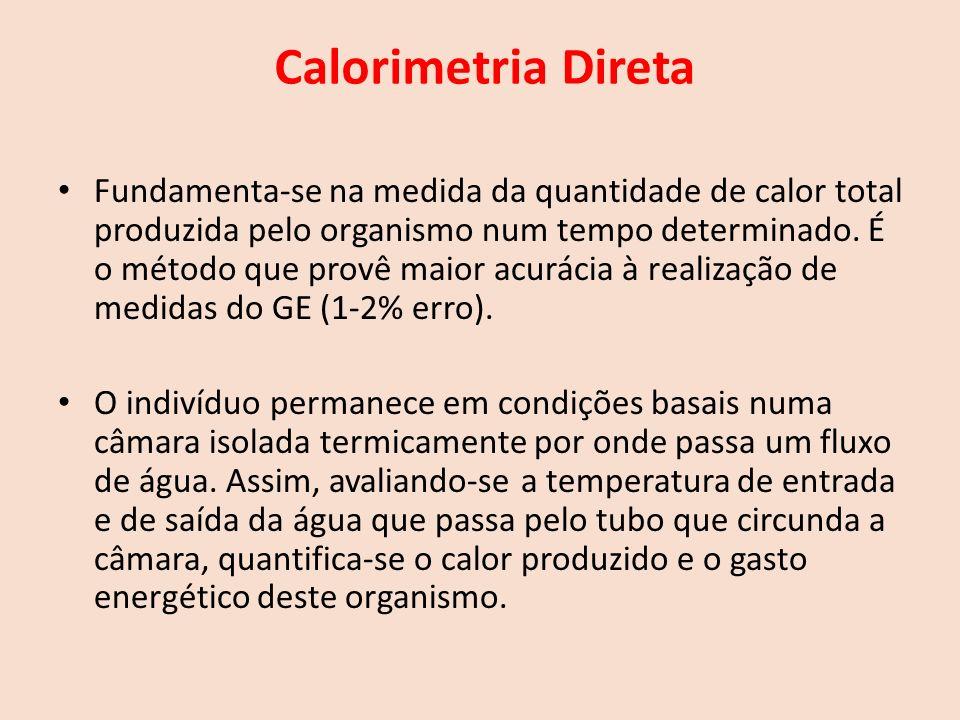 Calorimetria Direta Fundamenta-se na medida da quantidade de calor total produzida pelo organismo num tempo determinado.